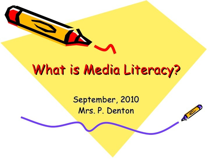 What is Media Literacy? September, 2010 Mrs. P. Denton