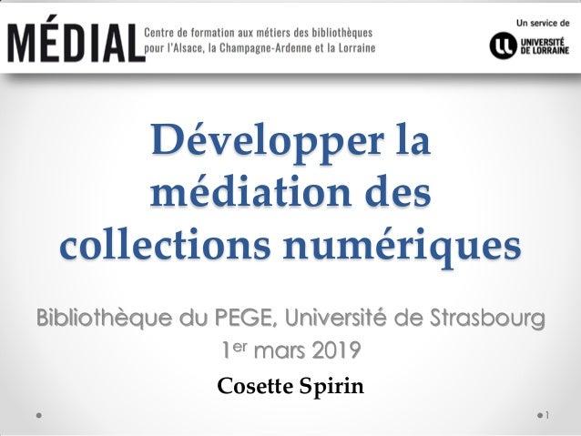 Développer la médiation des collections numériques Bibliothèque du PEGE, Université de Strasbourg 1er mars 2019 Cosette Sp...