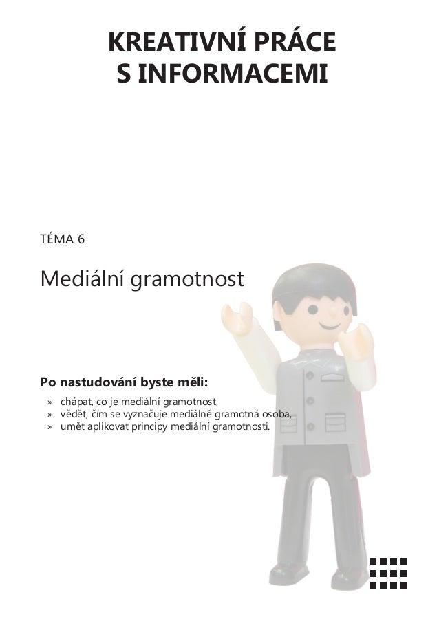 KREATIVNÍ PRÁCES INFORMACEMITÉMA 6Mediální gramotnostPo nastudování byste měli:»» chápat, co je mediální gramotnost,»» věd...