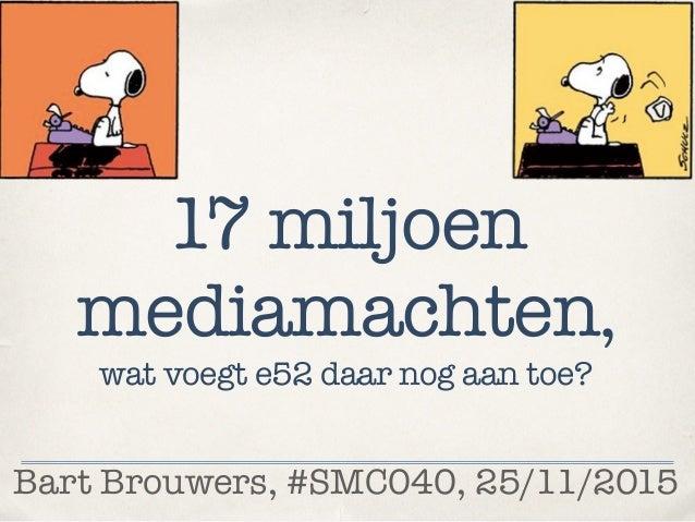 Bart Brouwers, #SMC040, 25/11/2015 17 miljoen mediamachten, wat voegt e52 daar nog aan toe?