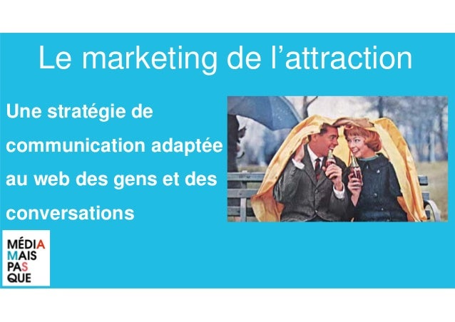 Une stratégie de communication adaptée au web des gens et des conversations Le marketing de l'attraction