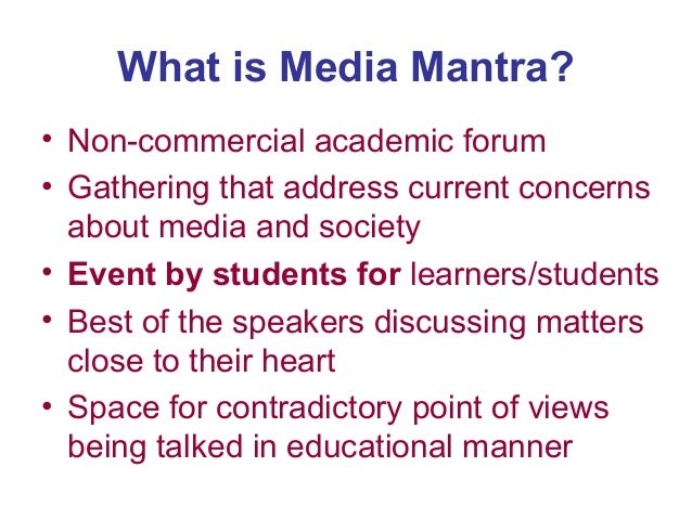 What is Media Mantra? • Non-commercial academic forum • Gathering that address current concerns about media and society • ...