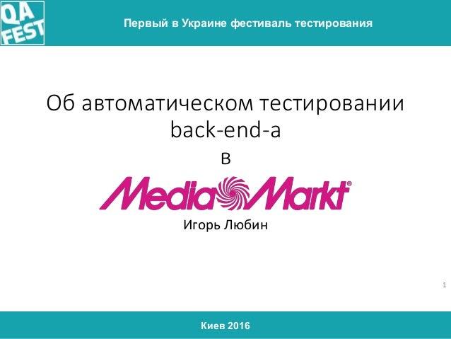 Киев 2016 Первый в Украине фестиваль тестирования Об автоматическом тестировании back-end-а в Игорь Любин 1