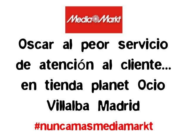 #nuncamasmediamarktOscar al peor serviciode atención al cliente…en tienda planet OcioVillalba Madrid