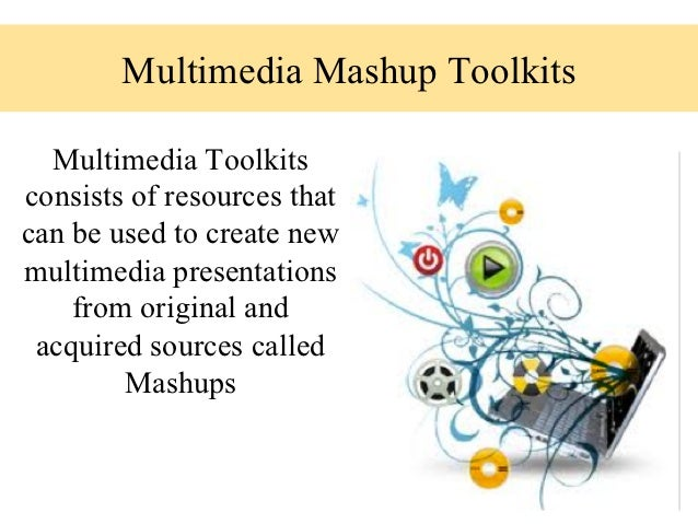 Multimedia Mashup Toolkits  Multimedia Toolkitsconsists of resources thatcan be used to create newmultimedia presentations...