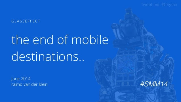 Tweet me: @rhymo 1 G L A S S E F F E C T June 2014 raimo van der klein the end of mobile destinations.. #SMM14