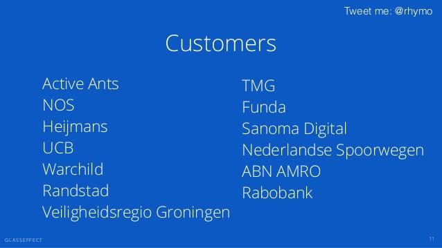 G L A S S E F F E C T Tweet me: @rhymo Customers 11 TMG Funda Sanoma Digital Nederlandse Spoorwegen ABN AMRO Rabobank ! Ac...