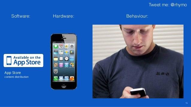 Tweet me: @rhymo 16 App Store content distribution Software: Hardware: Behaviour: