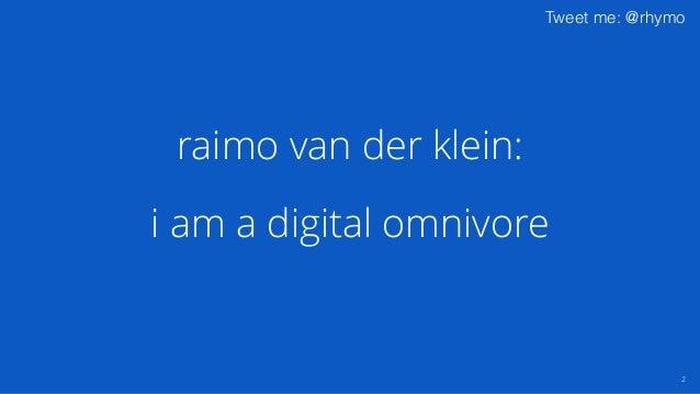 Tweet me: @rhymo i am a digital omnivore 2 raimo van der klein: