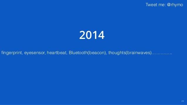 Tweet me: @rhymo 23 fingerprint, eyesensor, heartbeat, Bluetooth(beacon), thoughts(brainwaves)………….. 2014