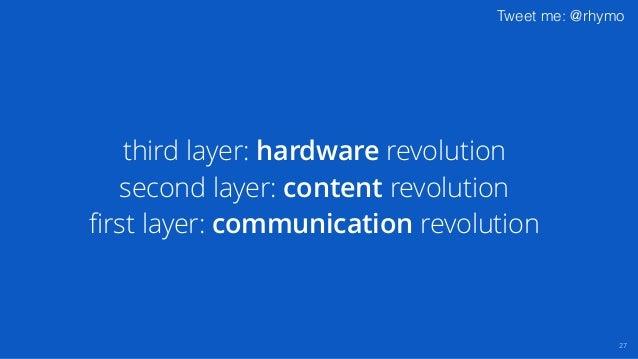 Tweet me: @rhymo 27 third layer: hardware revolution second layer: content revolution first layer: communication revolution