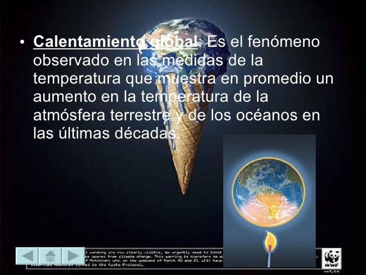 <ul><li>Calentamiento global : Es el fenómeno observado en las medidas de la temperatura que muestra en promedio un aument...