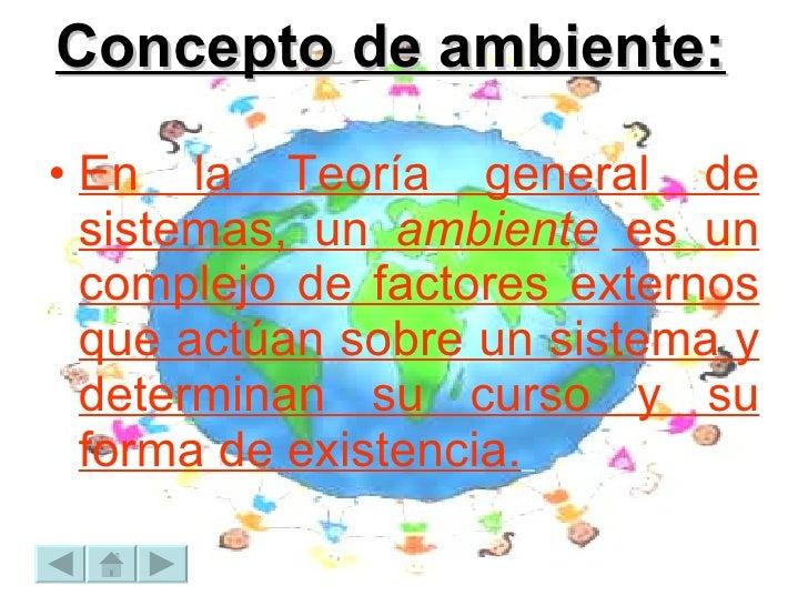 Concepto de ambiente: <ul><li>En la Teoría general de sistemas, un  ambiente  es un complejo de factores externos que actú...