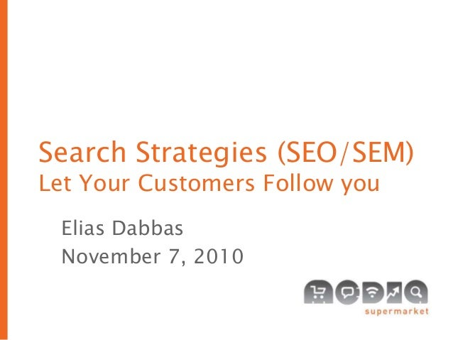 Search Strategies (SEO/SEM) Let Your Customers Follow you Elias Dabbas November 7, 2010