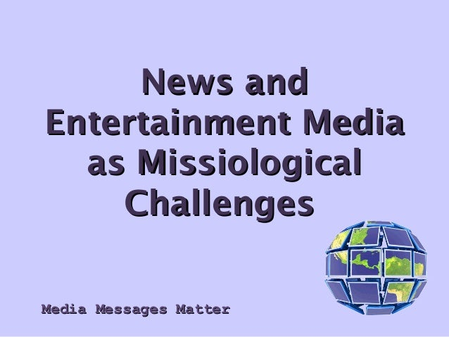 Media Messages MatterMedia Messages Matter News andNews and Entertainment MediaEntertainment Media as Missiologicalas Miss...