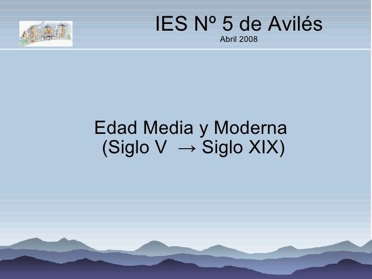 IES Nº 5 de Avilés Abril 2008 Edad Media y Moderna  (Siglo V  ->  Siglo XIX)