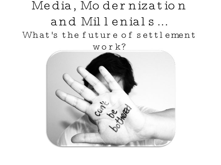 Media, Modernization and Millenials... What's the future of settlement work?