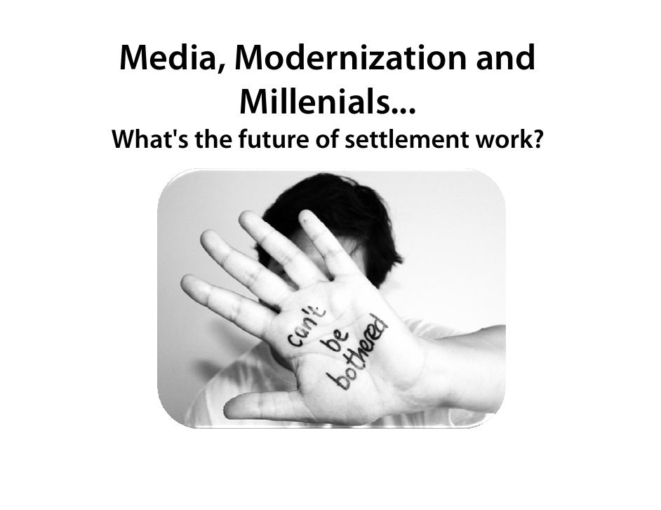 Media, Modernization and        Millenials...        Mill i l What's the future of settlement work?