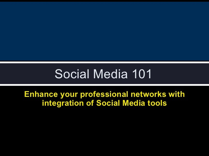 Social Media 101 Enhance your professional networks with integration of Social Media tools