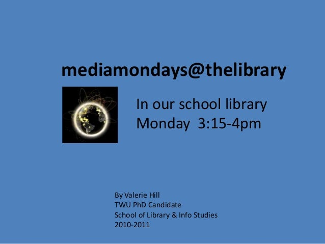 mediamondays@thelibrary In our school library Monday 3:15-4pm By Valerie Hill TWU PhD Candidate School of Library & Info S...