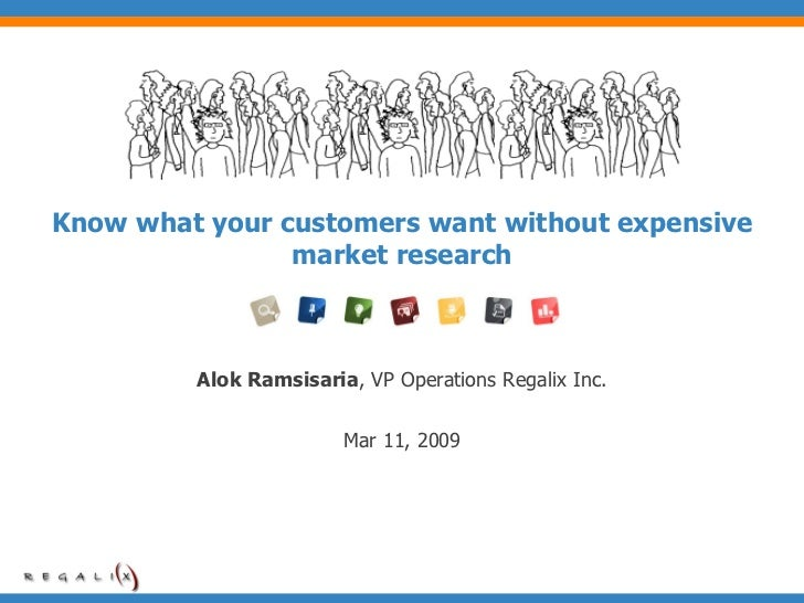 Know what your customers want without expensive market research Alok Ramsisaria , VP Operations Regalix Inc. Mar 11, 2009