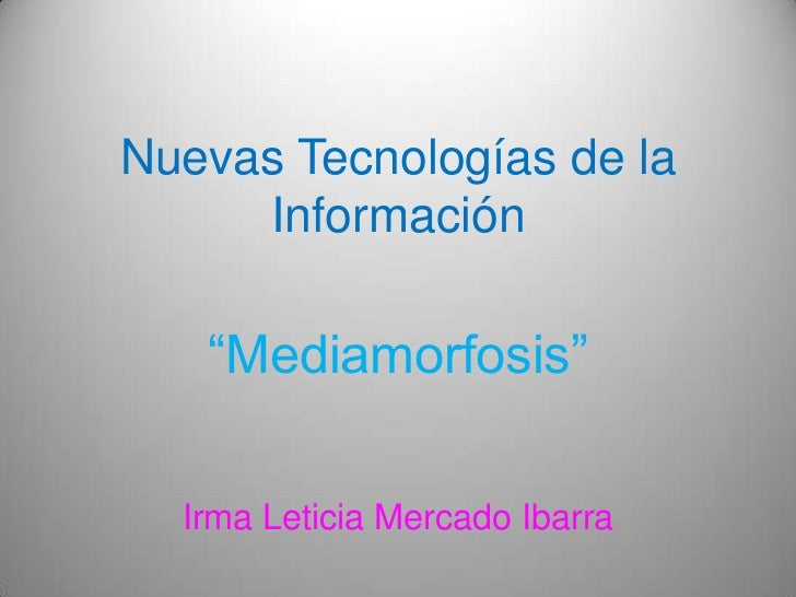 """Nuevas Tecnologías de la Información<br />""""Mediamorfosis""""<br />Irma Leticia Mercado Ibarra <br />"""