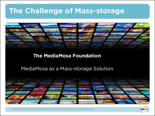 The Challenge of Mass-storage  •  The MediaMosa Foundation   MediaMosa as a Mass-storage Solution  Lecture Capture Works...