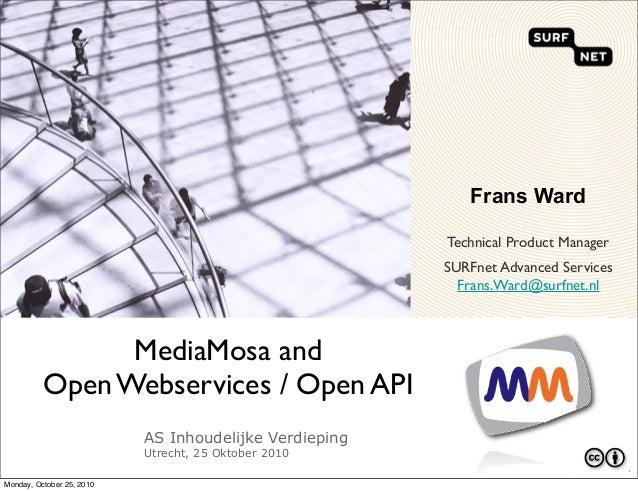AS Inhoudelijke Verdieping Utrecht, 25 Oktober 2010 MediaMosa and Open Webservices / Open API ` Frans Ward Technical Produ...