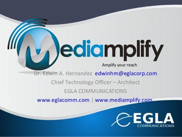 Dr. Edwin A. Hernandez edwinhm@eglacorp.comChief Technology Officer – ArchitectEGLA COMMUNICATIONSwww.eglacomm.com | www.m...
