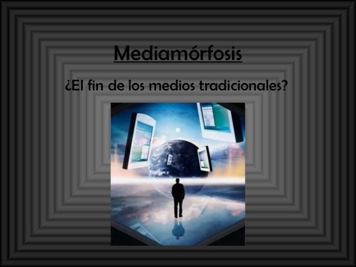 Mediamórfosis ¿El fin de los medios tradicionales?