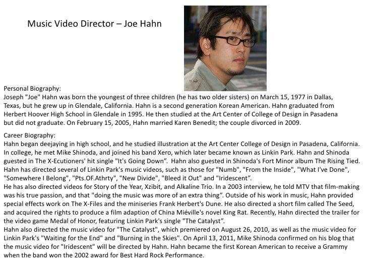 "Music Video Director – Joe Hahn<br />Personal Biography: <br />Joseph ""Joe"" Hahn was born the youngest of three children (..."