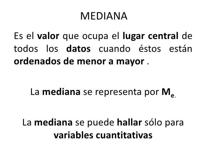 MEDIANA<br />Es el valor que ocupa el lugar central de todos los datos cuando éstos están ordenados de menor a mayor .<br ...