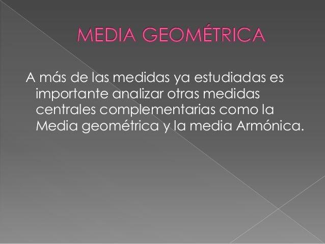 A más de las medidas ya estudiadas es importante analizar otras medidas centrales complementarias como la Media geométrica...