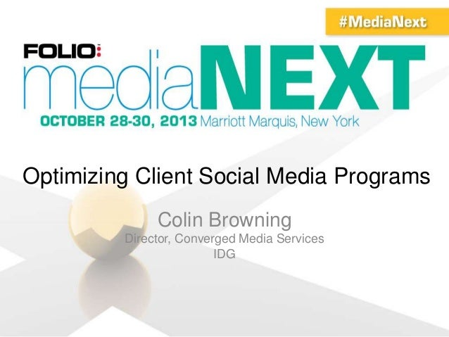 Optimizing Client Social Media Programs Colin Browning Director, Converged Media Services IDG