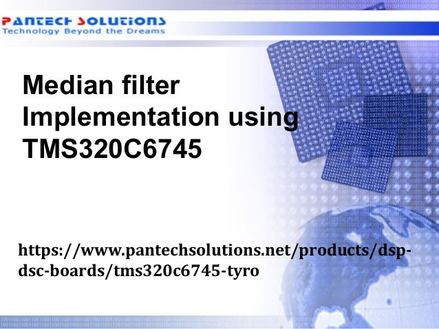 Median filter Implementation using TMS320C6745 https://www.pantechsolutions.net/products/dsp- dsc-boards/tms320c6745-tyro