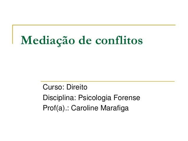 Mediação de conflitos Curso: Direito Disciplina: Psicologia Forense Prof(a).: Caroline Marafiga