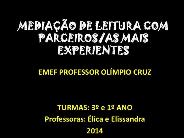 MEDIAÇÃO DE LEITURA COM PARCEIROS/AS MAIS EXPERIENTES EMEF PROFESSOR OLÍMPIO CRUZ TURMAS: 3º e 1º ANO Professoras: Élica e...