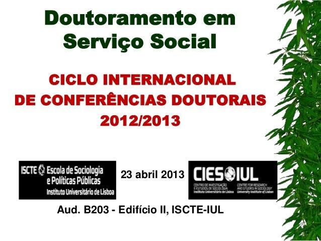 Doutoramento em Serviço Social CICLO INTERNACIONAL DE CONFERÊNCIAS DOUTORAIS 2012/2013  23 abril 2013 Aud. B203 - Edifício...