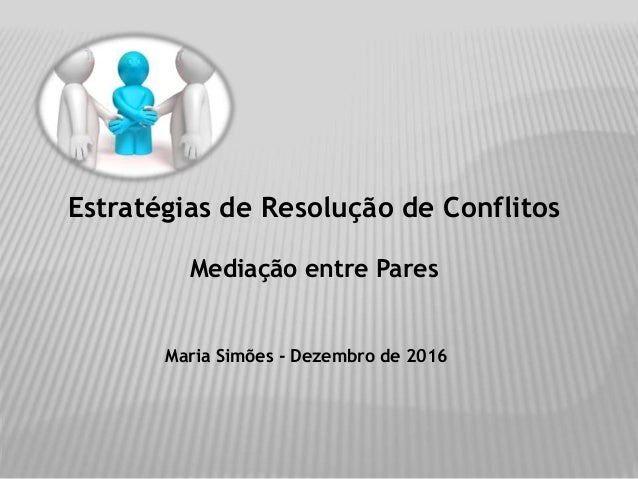 Estratégias de Resolução de Conflitos Mediação entre Pares Maria Simões - Dezembro de 2016