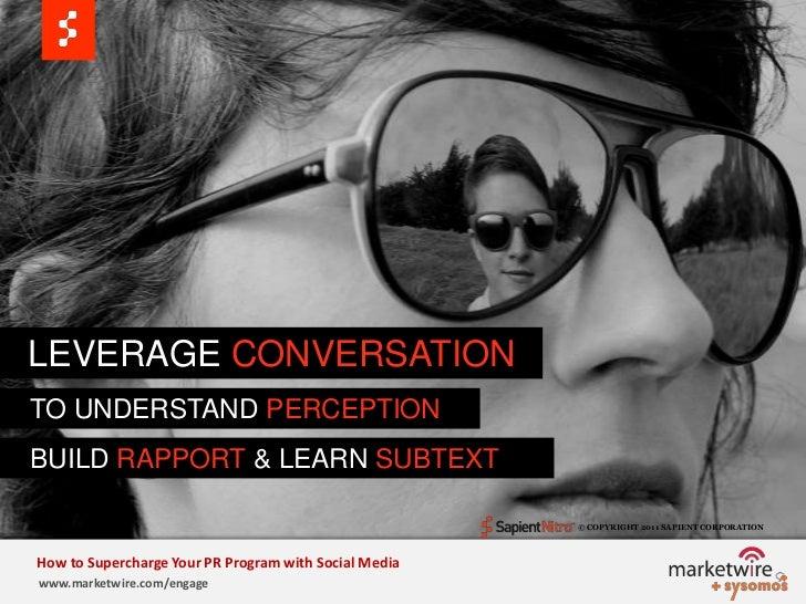 LEVERAGE CONVERSATION<br />   TO UNDERSTAND PERCEPTION<br />BUILD RAPPORT &LEARN SUBTEXT<br />© COPYRIGHT 2011 SAPIENT COR...