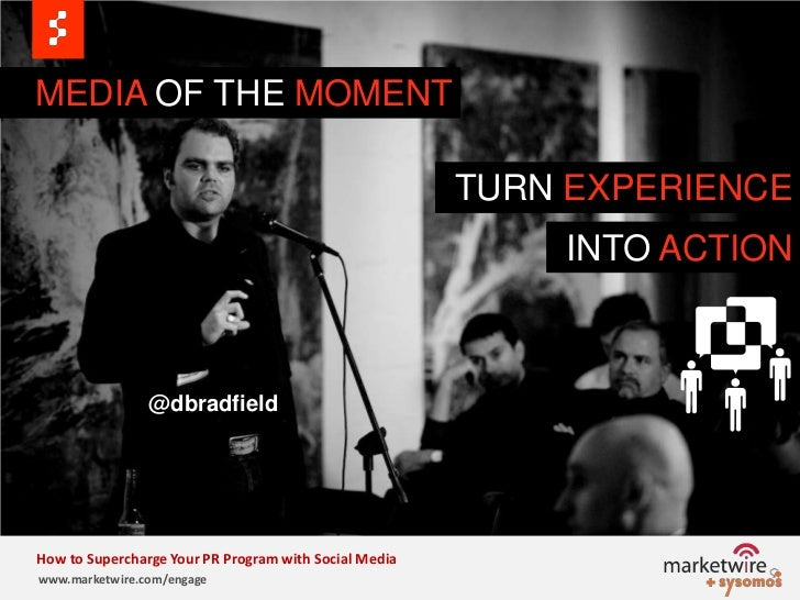 MEDIA OF THE MOMENT<br />TURN EXPERIENCE<br />INTO ACTION<br />@dbradfield<br />How to Supercharge Your PR Program with So...