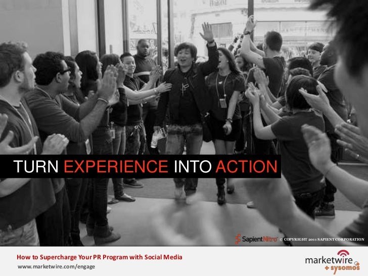 TURN EXPERIENCE INTO ACTION<br />© COPYRIGHT 2011 SAPIENT CORPORATION   <br />How to Supercharge Your PR Program with Soci...