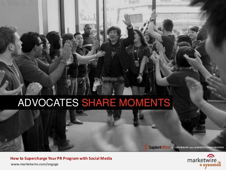 ADVOCATES SHARE MOMENTS <br />© COPYRIGHT 2011 SAPIENT CORPORATION   <br />How to Supercharge Your PR Program with Social ...