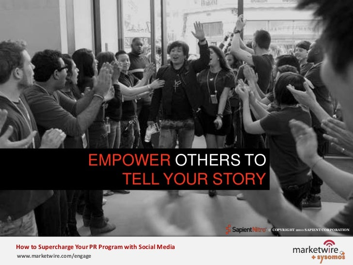EMPOWER OTHERS TO <br />TELL YOUR STORY<br />© COPYRIGHT 2011 SAPIENT CORPORATION   <br />How to Supercharge Your PR Progr...