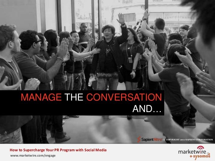 MANAGE THE CONVERSATION AND…<br />© COPYRIGHT 2011 SAPIENT CORPORATION   <br />How to Supercharge Your PR Program with Soc...