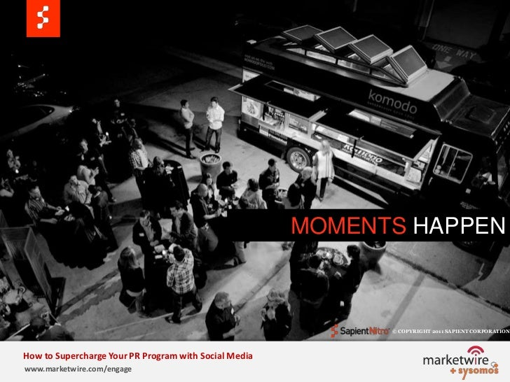 MOMENTS HAPPEN<br />© COPYRIGHT 2011 SAPIENT CORPORATION   <br />How to Supercharge Your PR Program with Social Media<br /...