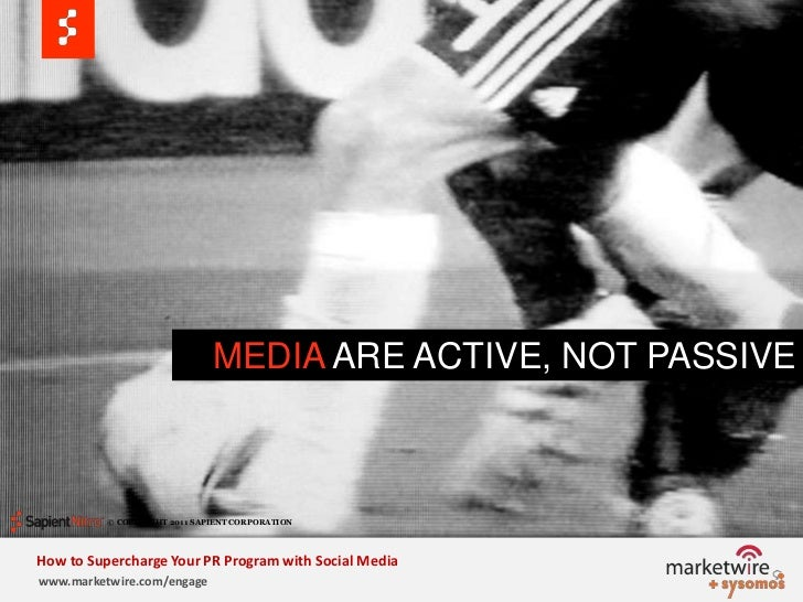 MEDIA ARE ACTIVE, NOT PASSIVE<br />© COPYRIGHT 2011 SAPIENT CORPORATION   <br />How to Supercharge Your PR Program with So...
