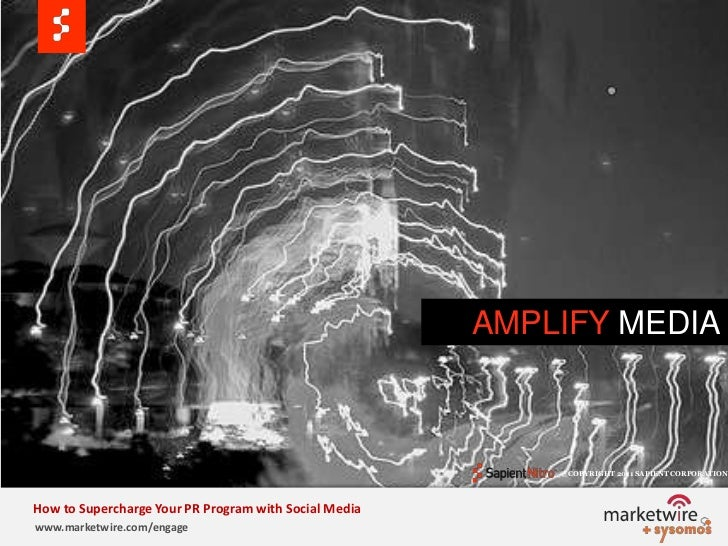 AMPLIFY MEDIA<br />© COPYRIGHT 2011 SAPIENT CORPORATION   <br />How to Supercharge Your PR Program with Social Media<br />...