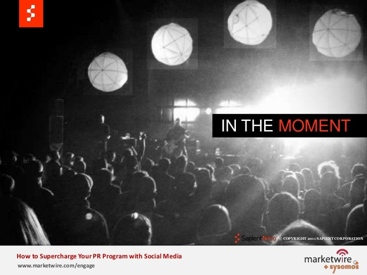 IN THE MOMENT<br />© COPYRIGHT 2011 SAPIENT CORPORATION   <br />How to Supercharge Your PR Program with Social Media<br /...