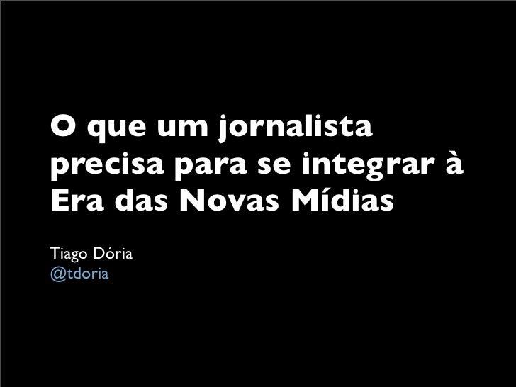 O que um jornalista precisa para se integrar à Era das Novas Mídias Tiago Dória @tdoria